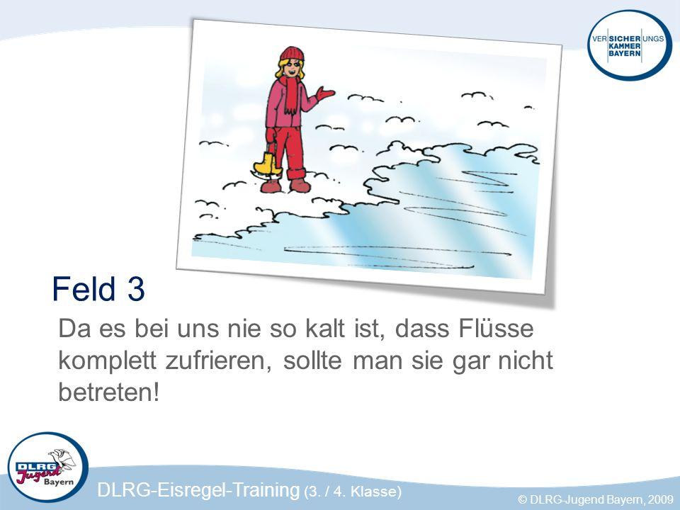 DLRG-Eisregel-Training (3. / 4. Klasse) © DLRG-Jugend Bayern, 2009 Feld 3 Da es bei uns nie so kalt ist, dass Flüsse komplett zufrieren, sollte man si