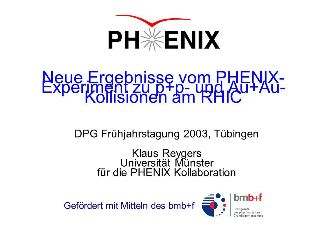 Neue Ergebnisse vom PHENIX- Experiment zu p+p- und Au+Au- Kollisionen am RHIC DPG Frühjahrstagung 2003, Tübingen Klaus Reygers Universität Münster für die PHENIX Kollaboration Gefördert mit Mitteln des bmb+f