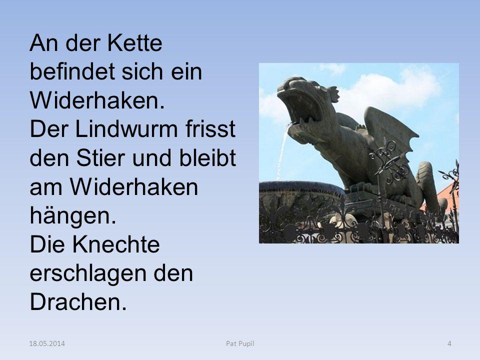 4 An der Kette befindet sich ein Widerhaken. Der Lindwurm frisst den Stier und bleibt am Widerhaken hängen. Die Knechte erschlagen den Drachen. 18.05.