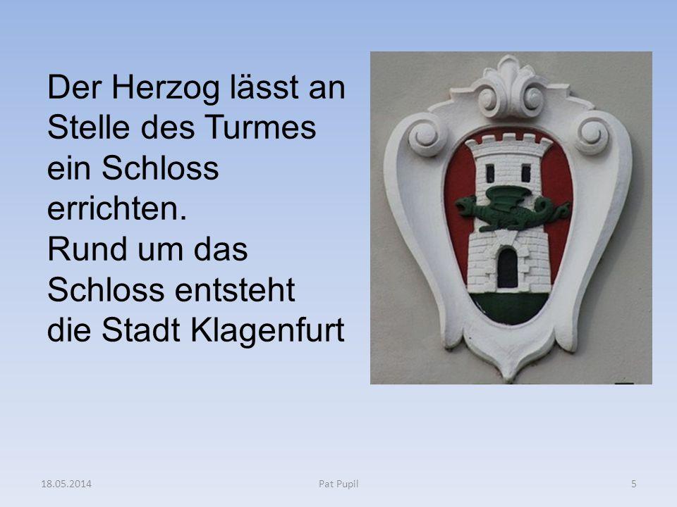 5 Der Herzog lässt an Stelle des Turmes ein Schloss errichten. Rund um das Schloss entsteht die Stadt Klagenfurt 18.05.2014Pat Pupil