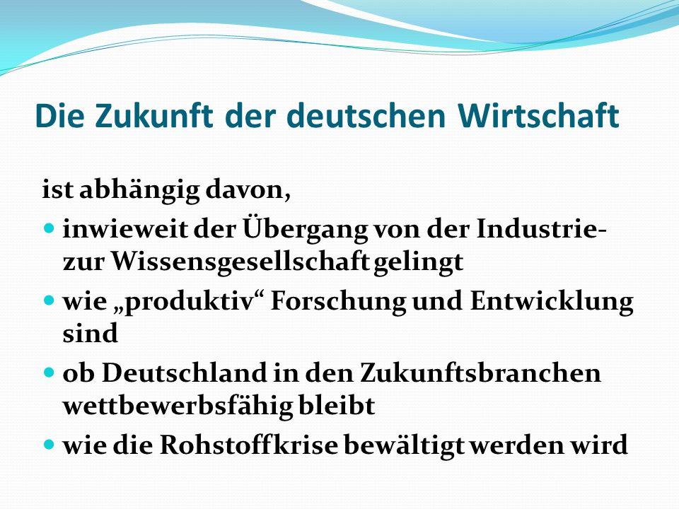 Die Zukunft der deutschen Wirtschaft ist abhängig davon, inwieweit der Übergang von der Industrie- zur Wissensgesellschaft gelingt wie produktiv Forsc