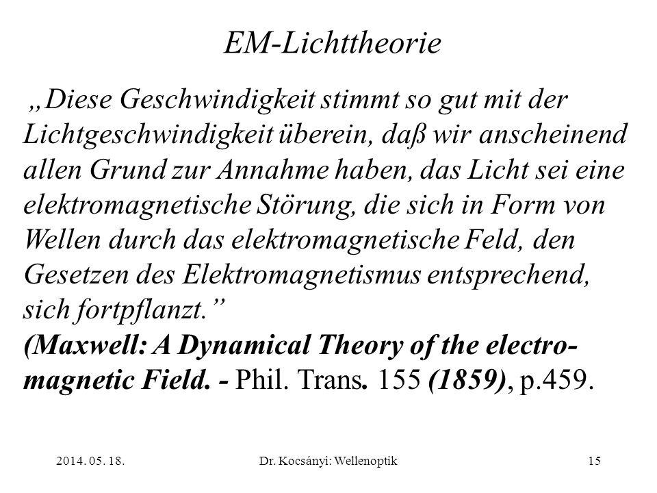 2014. 05. 18.Dr. Kocsányi: Wellenoptik15 EM-Lichttheorie Diese Geschwindigkeit stimmt so gut mit der Lichtgeschwindigkeit überein, daß wir anscheinend