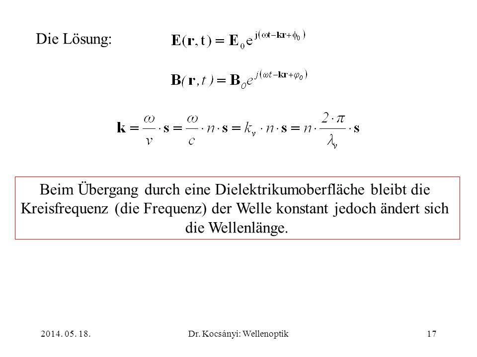 2014. 05. 18.Dr. Kocsányi: Wellenoptik17 Die Lösung: Beim Übergang durch eine Dielektrikumoberfläche bleibt die Kreisfrequenz (die Frequenz) der Welle