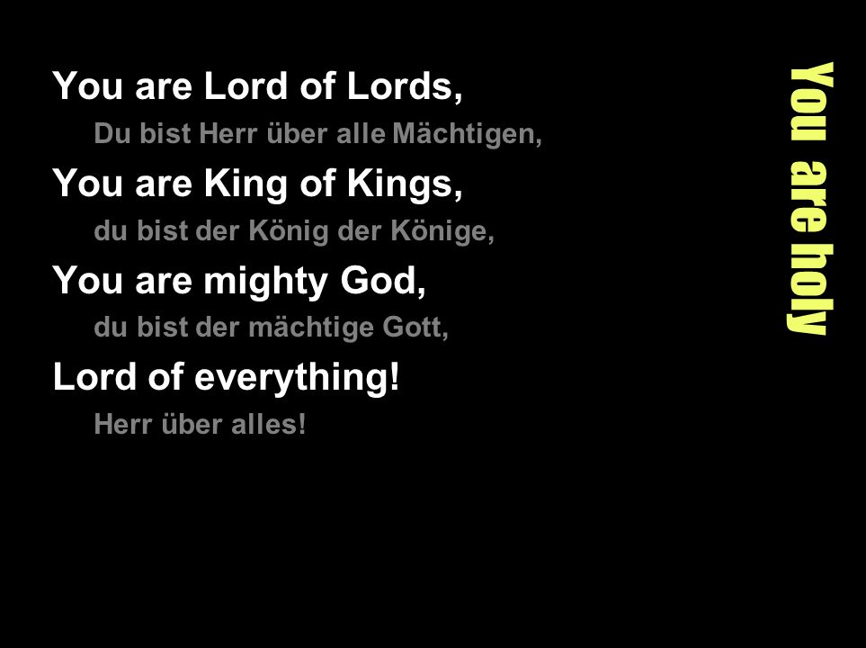 You are holy You are Lord of Lords, Du bist Herr über alle Mächtigen, You are King of Kings, du bist der König der Könige, You are mighty God, du bist der mächtige Gott, Lord of everything.