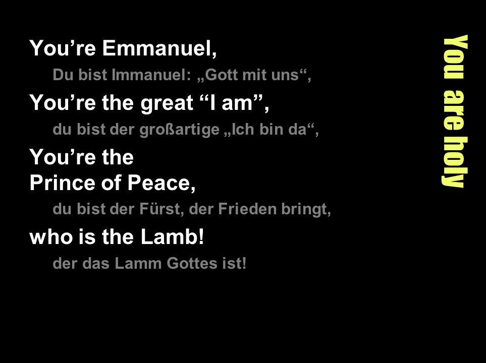 You are holy Youre Emmanuel, Du bist Immanuel: Gott mit uns, Youre the great I am, du bist der großartige Ich bin da, Youre the Prince of Peace, du bi