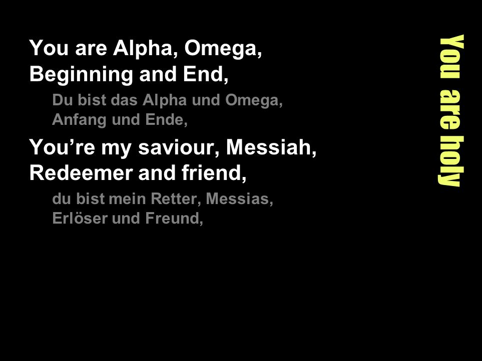 You are holy You are Alpha, Omega, Beginning and End, Du bist das Alpha und Omega, Anfang und Ende, Youre my saviour, Messiah, Redeemer and friend, du