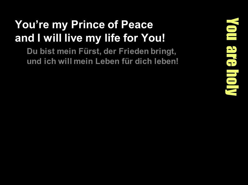You are holy Youre my Prince of Peace and I will live my life for You! Du bist mein Fürst, der Frieden bringt, und ich will mein Leben für dich leben!