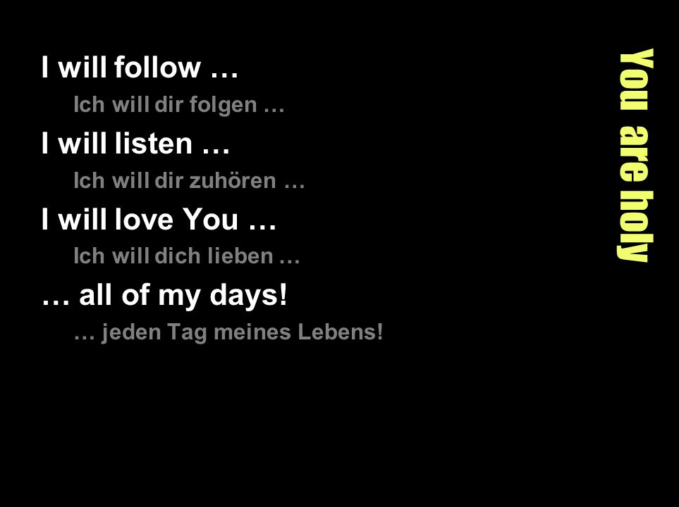You are holy I will follow … Ich will dir folgen … I will listen … Ich will dir zuhören … I will love You … Ich will dich lieben … … all of my days.