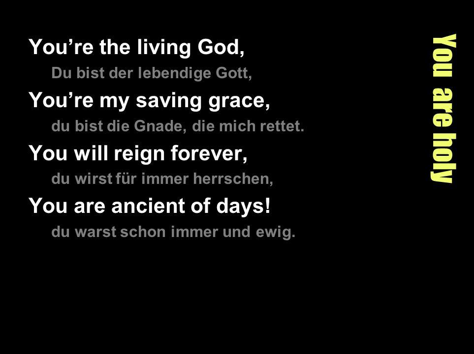 You are holy Youre the living God, Du bist der lebendige Gott, Youre my saving grace, du bist die Gnade, die mich rettet. You will reign forever, du w