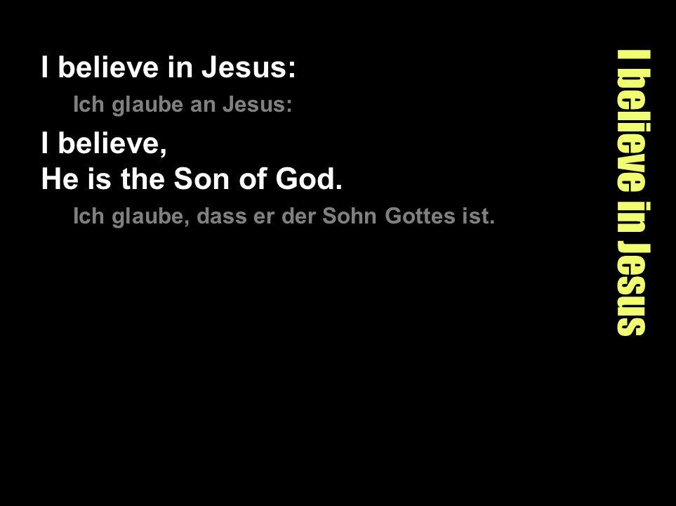 I believe in Jesus I believe in Jesus: Ich glaube an Jesus: I believe, He is the Son of God. Ich glaube, dass er der Sohn Gottes ist.