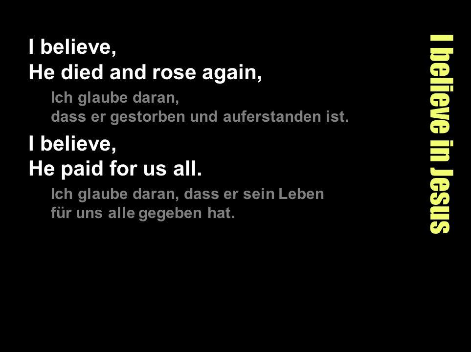 I believe in Jesus I believe, He died and rose again, Ich glaube daran, dass er gestorben und auferstanden ist. I believe, He paid for us all. Ich gla