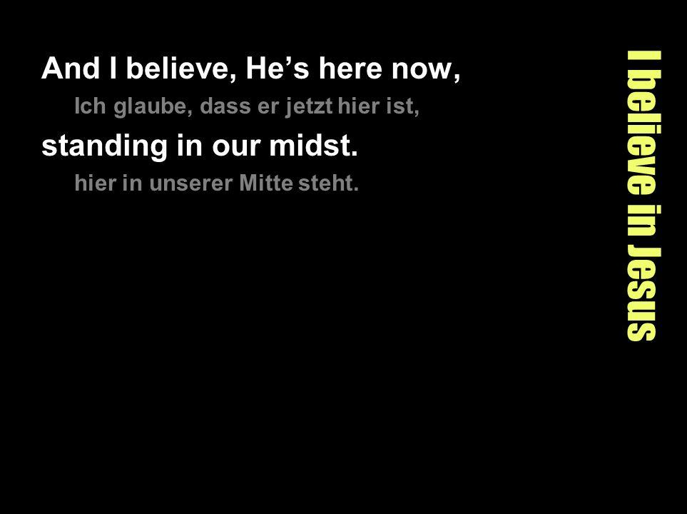 I believe in Jesus And I believe, Hes here now, Ich glaube, dass er jetzt hier ist, standing in our midst. hier in unserer Mitte steht.