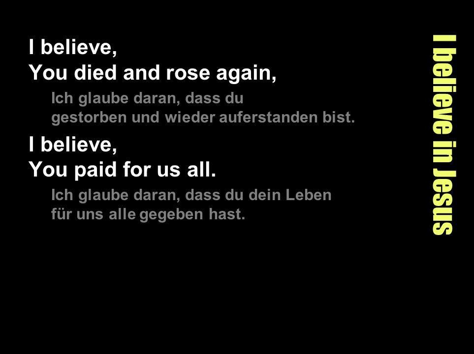 I believe in Jesus I believe, You died and rose again, Ich glaube daran, dass du gestorben und wieder auferstanden bist. I believe, You paid for us al
