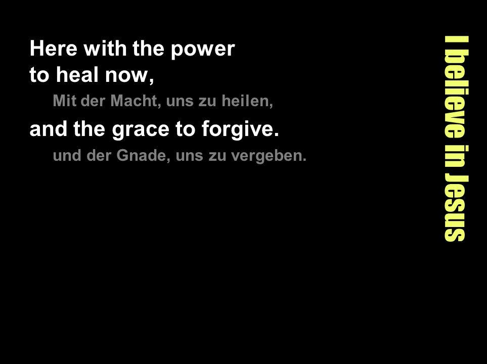I believe in Jesus Here with the power to heal now, Mit der Macht, uns zu heilen, and the grace to forgive. und der Gnade, uns zu vergeben.