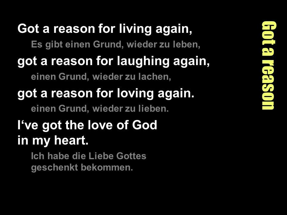 Got a reason Got a reason for living again, Es gibt einen Grund, wieder zu leben, got a reason for laughing again, einen Grund, wieder zu lachen, got