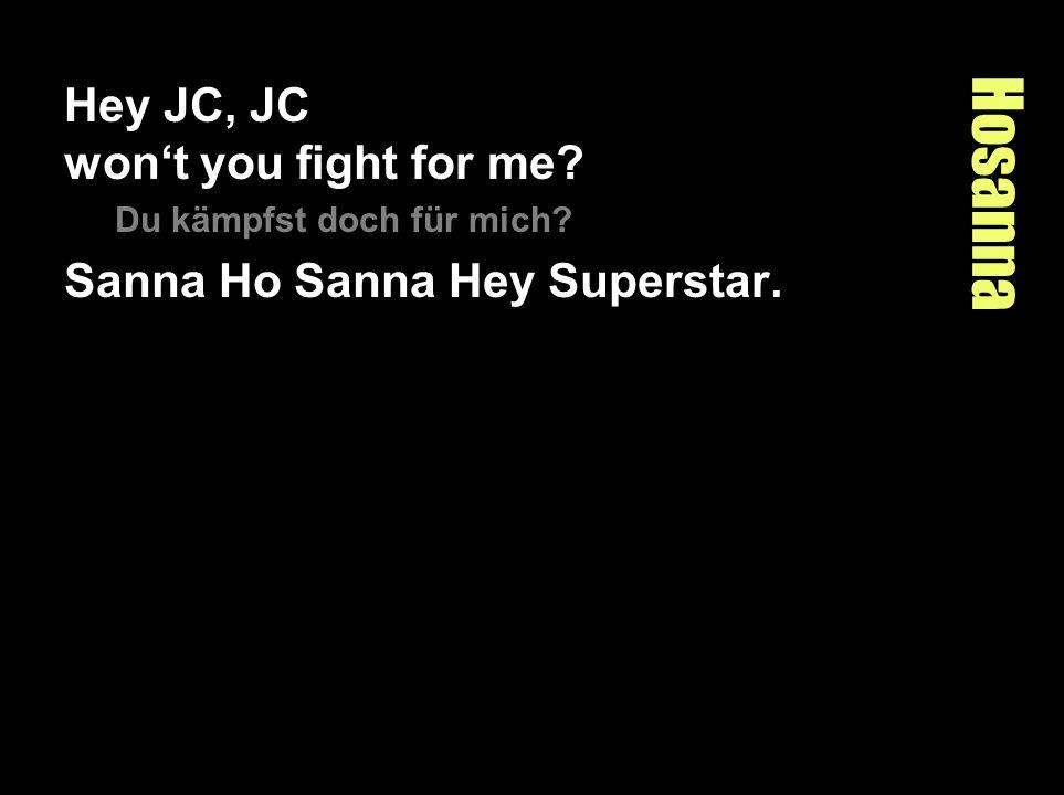 Hosanna Hey JC, JC wont you fight for me? Du kämpfst doch für mich? Sanna Ho Sanna Hey Superstar.