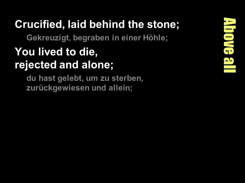 Above all Crucified, laid behind the stone; Gekreuzigt, begraben in einer Höhle; You lived to die, rejected and alone; du hast gelebt, um zu sterben,