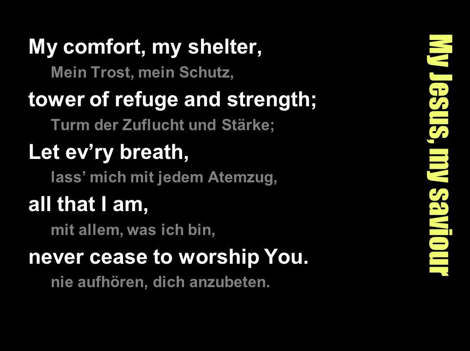 My Jesus, my saviour My comfort, my shelter, Mein Trost, mein Schutz, tower of refuge and strength; Turm der Zuflucht und Stärke; Let evry breath, las