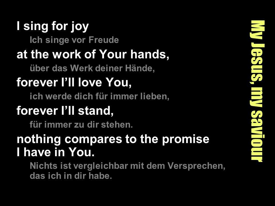 My Jesus, my saviour I sing for joy Ich singe vor Freude at the work of Your hands, über das Werk deiner Hände, forever Ill love You, ich werde dich f
