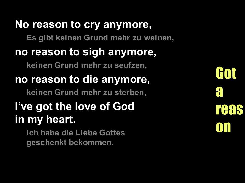 Gotareason No reason to cry anymore, Es gibt keinen Grund mehr zu weinen, no reason to sigh anymore, keinen Grund mehr zu seufzen, no reason to die an