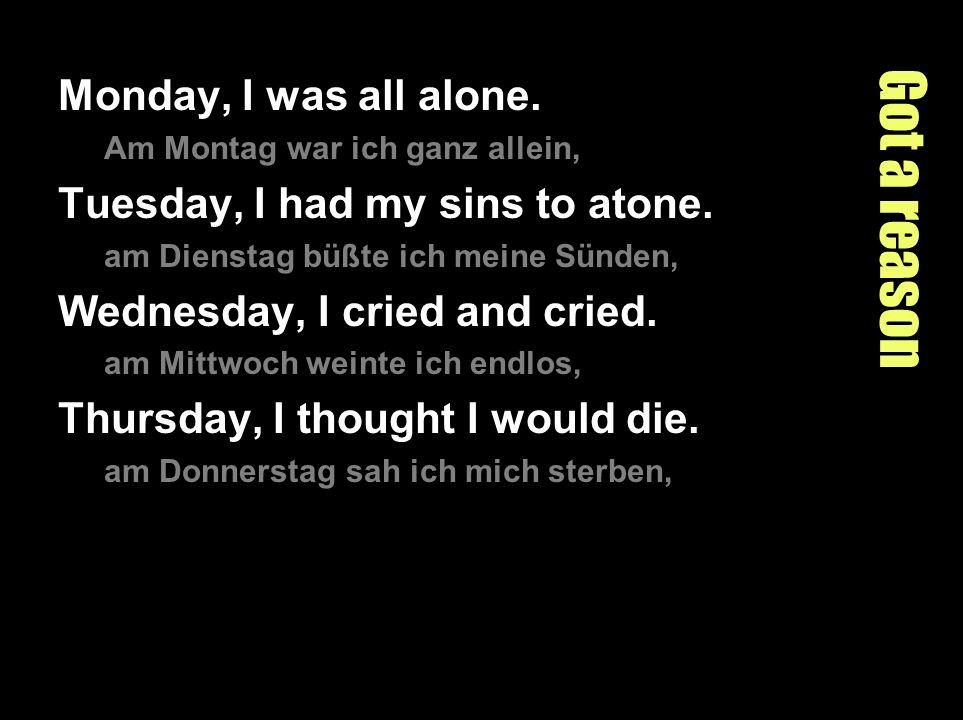 Got a reason Monday, I was all alone. Am Montag war ich ganz allein, Tuesday, I had my sins to atone. am Dienstag büßte ich meine Sünden, Wednesday, I