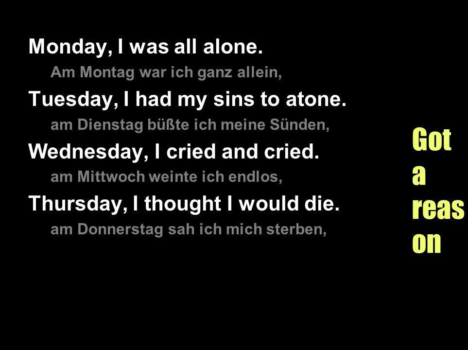 Gotareason Monday, I was all alone. Am Montag war ich ganz allein, Tuesday, I had my sins to atone. am Dienstag büßte ich meine Sünden, Wednesday, I c