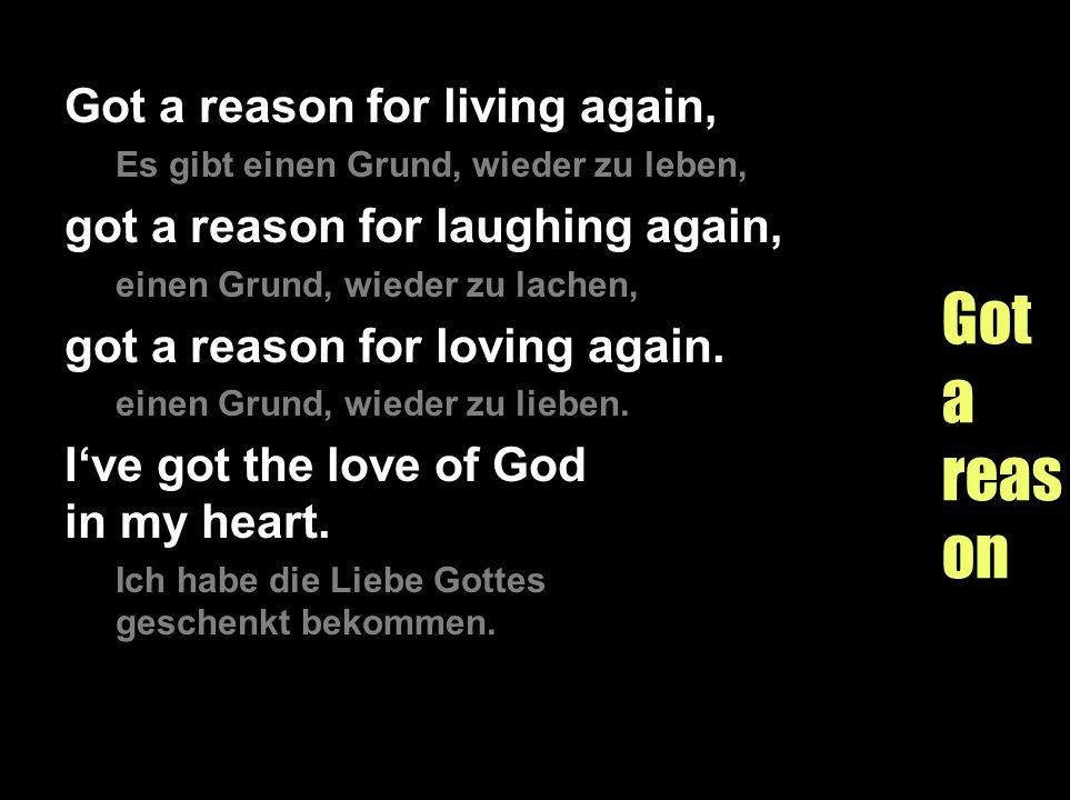 Gotareason Got a reason for living again, Es gibt einen Grund, wieder zu leben, got a reason for laughing again, einen Grund, wieder zu lachen, got a