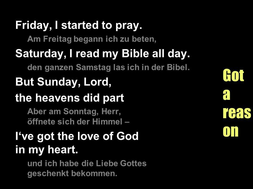 Gotareason Friday, I started to pray. Am Freitag begann ich zu beten, Saturday, I read my Bible all day. den ganzen Samstag las ich in der Bibel. But