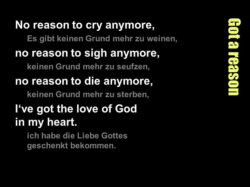 Got a reason No reason to cry anymore, Es gibt keinen Grund mehr zu weinen, no reason to sigh anymore, keinen Grund mehr zu seufzen, no reason to die