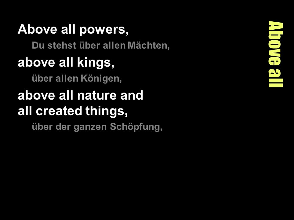 Above all Above all powers, Du stehst über allen Mächten, above all kings, über allen Königen, above all nature and all created things, über der ganze