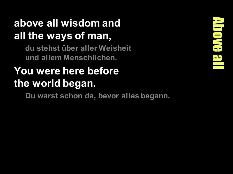 Above all above all wisdom and all the ways of man, du stehst über aller Weisheit und allem Menschlichen. You were here before the world began. Du war