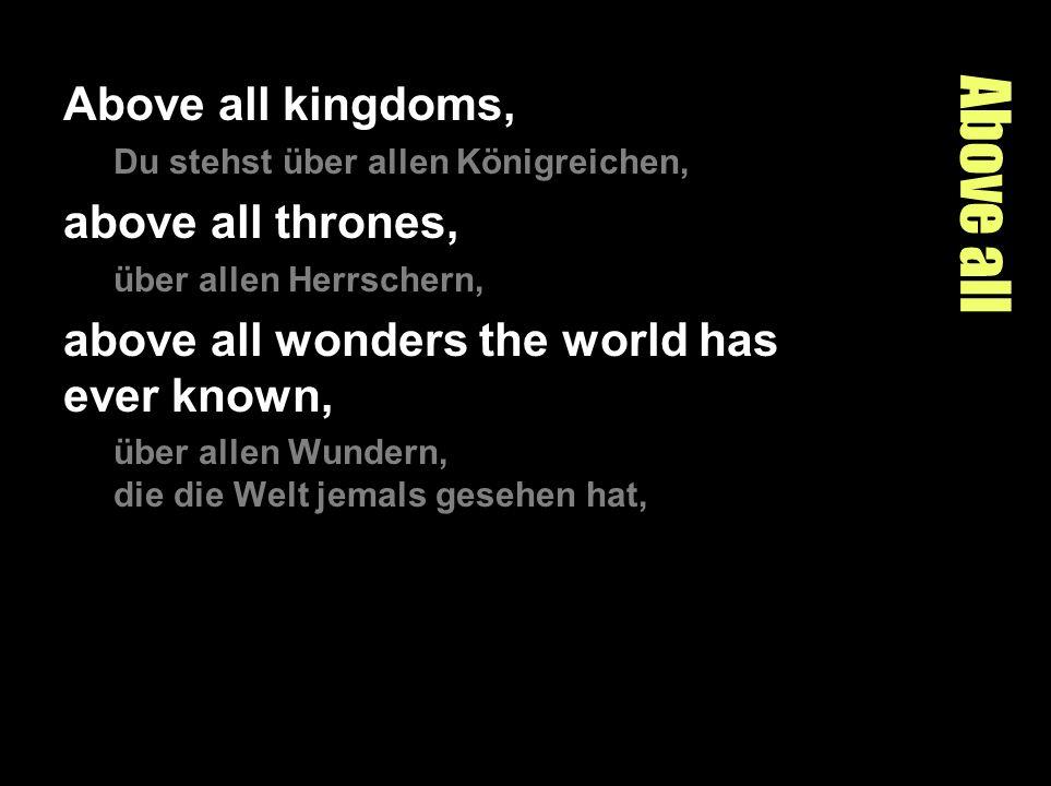 Above all Above all kingdoms, Du stehst über allen Königreichen, above all thrones, über allen Herrschern, above all wonders the world has ever known,