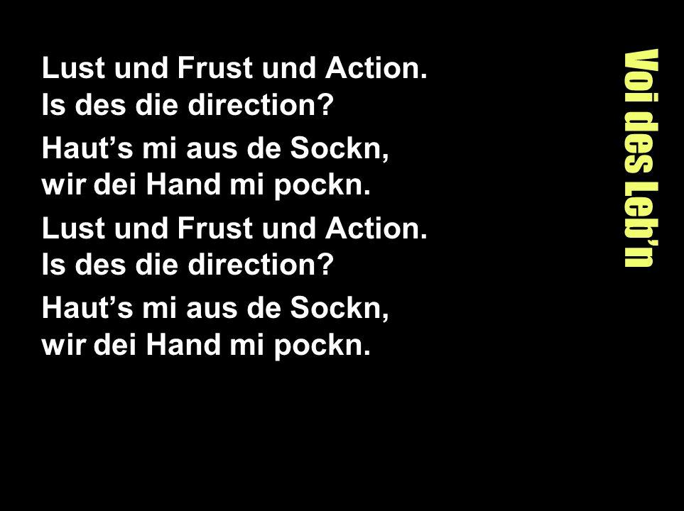 Voi des Lebn Lust und Frust und Action. Is des die direction? Hauts mi aus de Sockn, wir dei Hand mi pockn. Lust und Frust und Action. Is des die dire