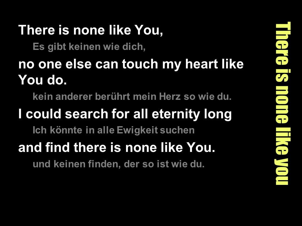 There is none like you There is none like You, Es gibt keinen wie dich, no one else can touch my heart like You do. kein anderer berührt mein Herz so