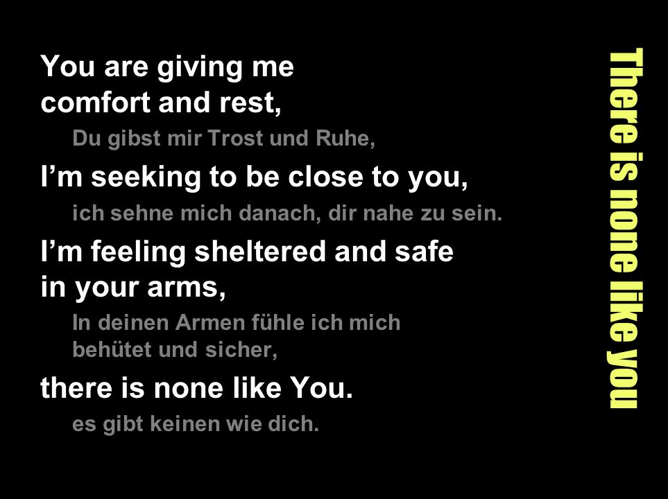 There is none like you You are giving me comfort and rest, Du gibst mir Trost und Ruhe, Im seeking to be close to you, ich sehne mich danach, dir nahe zu sein.