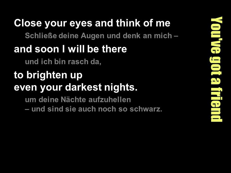 You've got a friend Close your eyes and think of me Schließe deine Augen und denk an mich – and soon I will be there und ich bin rasch da, to brighten