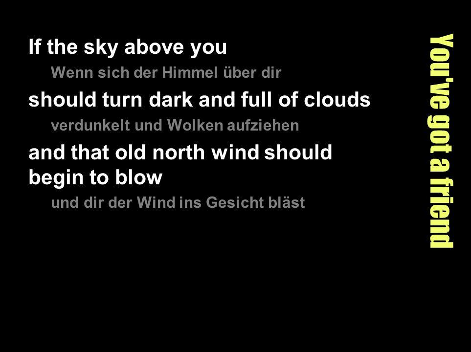 You've got a friend If the sky above you Wenn sich der Himmel über dir should turn dark and full of clouds verdunkelt und Wolken aufziehen and that ol