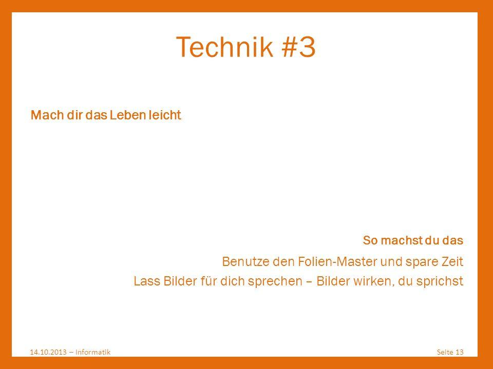 Technik #3 14.10.2013 – InformatikSeite 13 Mach dir das Leben leicht So machst du das Benutze den Folien-Master und spare Zeit Lass Bilder für dich sp