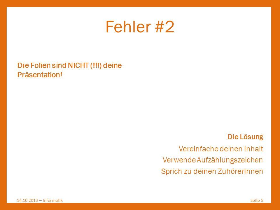 Fehler #2 14.10.2013 – InformatikSeite 5 Die Folien sind NICHT (!!!) deine Präsentation! Die Lösung Vereinfache deinen Inhalt Verwende Aufzählungszeic