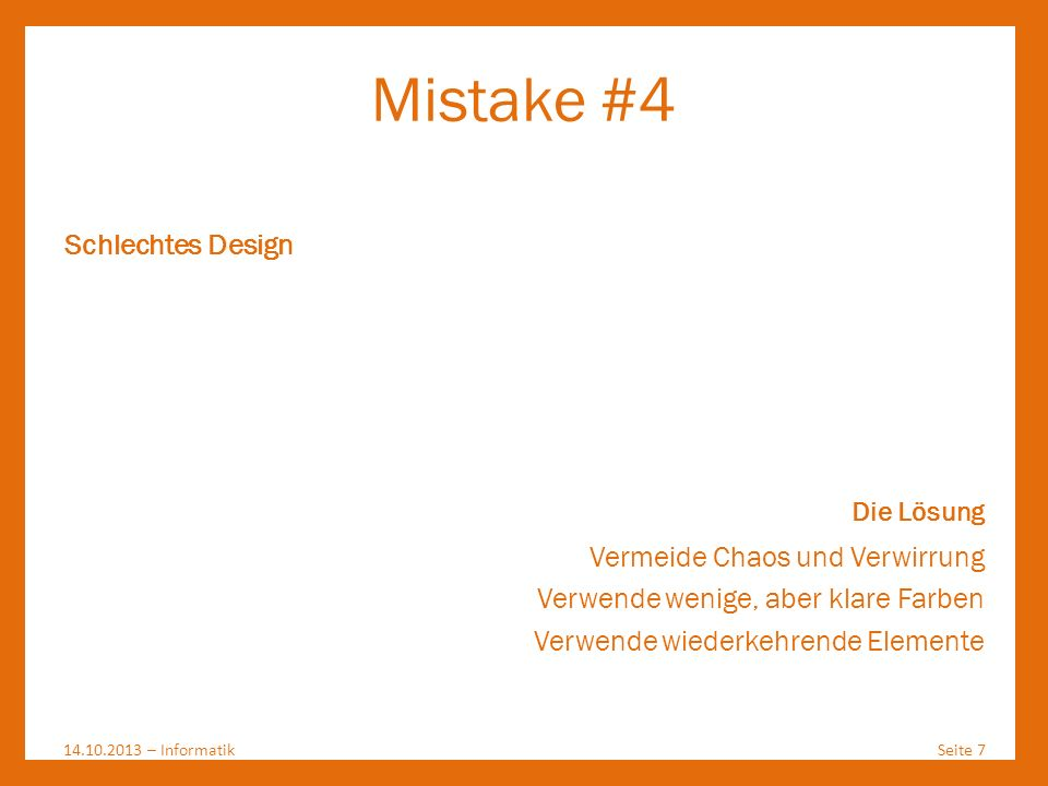 Mistake #4 14.10.2013 – InformatikSeite 7 Schlechtes Design Die Lösung Vermeide Chaos und Verwirrung Verwende wenige, aber klare Farben Verwende wiede