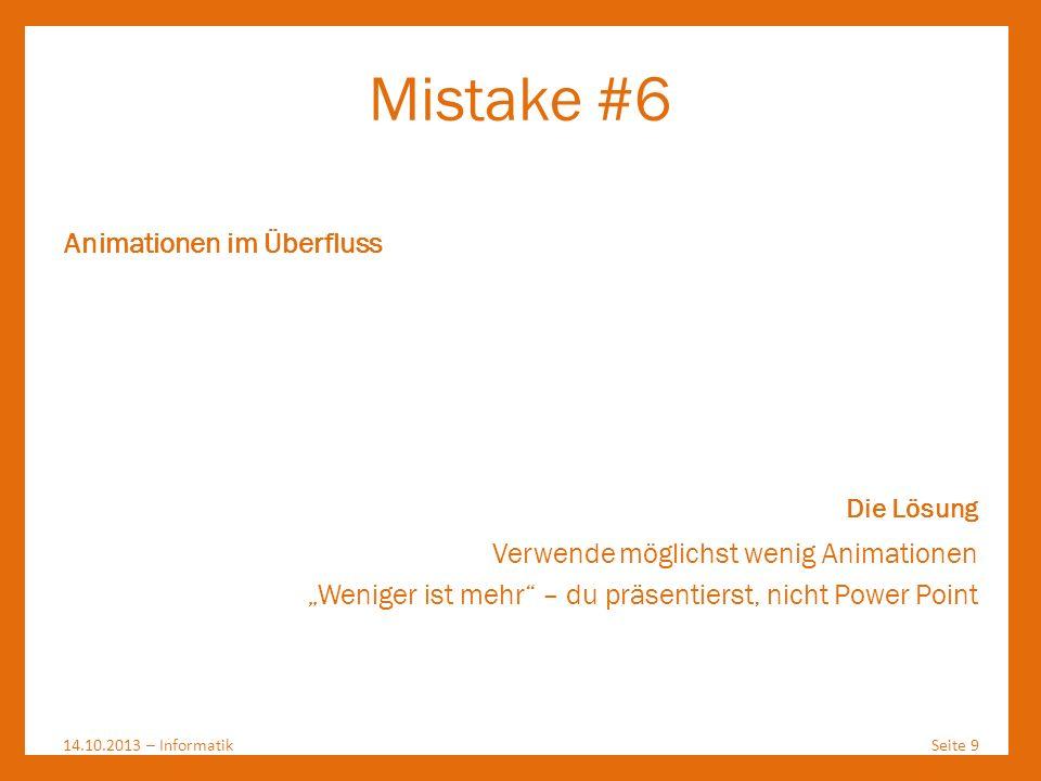 Mistake #6 14.10.2013 – InformatikSeite 9 Animationen im Überfluss Die Lösung Verwende möglichst wenig Animationen Weniger ist mehr – du präsentierst,