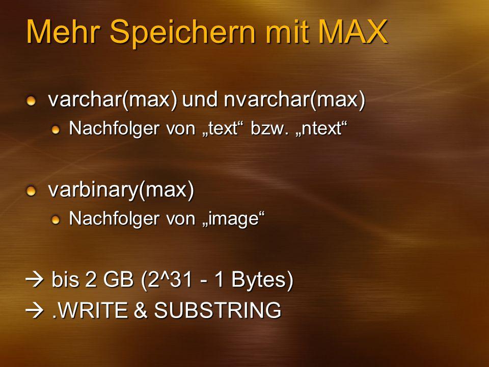 Mehr Speichern mit MAX varchar(max) und nvarchar(max) Nachfolger von text bzw. ntext varbinary(max) Nachfolger von image bis 2 GB (2^31 - 1 Bytes) bis
