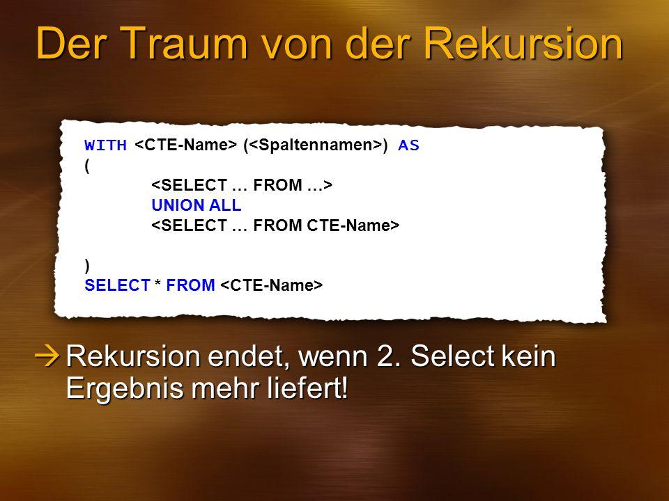 Der Traum von der Rekursion WITH ( ) AS ( UNION ALL ) SELECT * FROM Rekursion endet, wenn 2. Select kein Ergebnis mehr liefert! Rekursion endet, wenn
