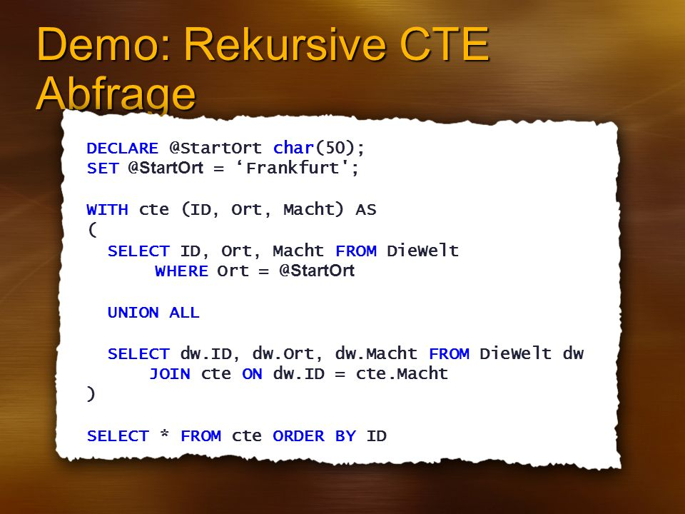 Demo: Rekursive CTE Abfrage DECLARE @StartOrt char(50); SET @ StartOrt = Frankfurt ; WITH cte (ID, Ort, Macht) AS ( SELECT ID, Ort, Macht FROM DieWelt WHERE Ort = @ StartOrt UNION ALL SELECT dw.ID, dw.Ort, dw.Macht FROM DieWelt dw JOIN cte ON dw.ID = cte.Macht ) SELECT * FROM cte ORDER BY ID