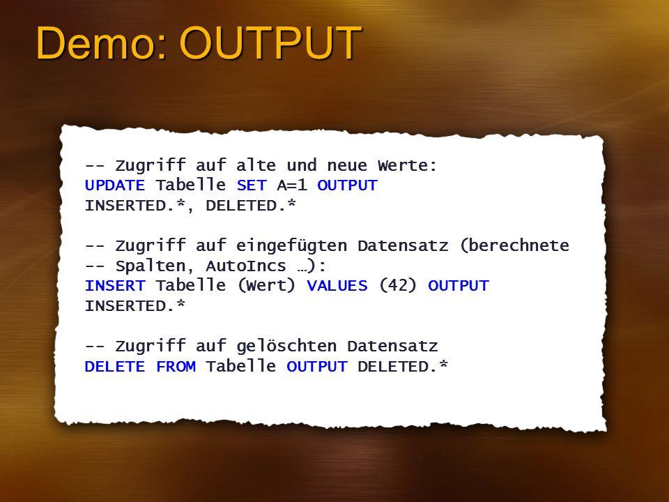 Demo: OUTPUT -- Zugriff auf alte und neue Werte: UPDATE Tabelle SET A=1 OUTPUT INSERTED.*, DELETED.* -- Zugriff auf eingefügten Datensatz (berechnete