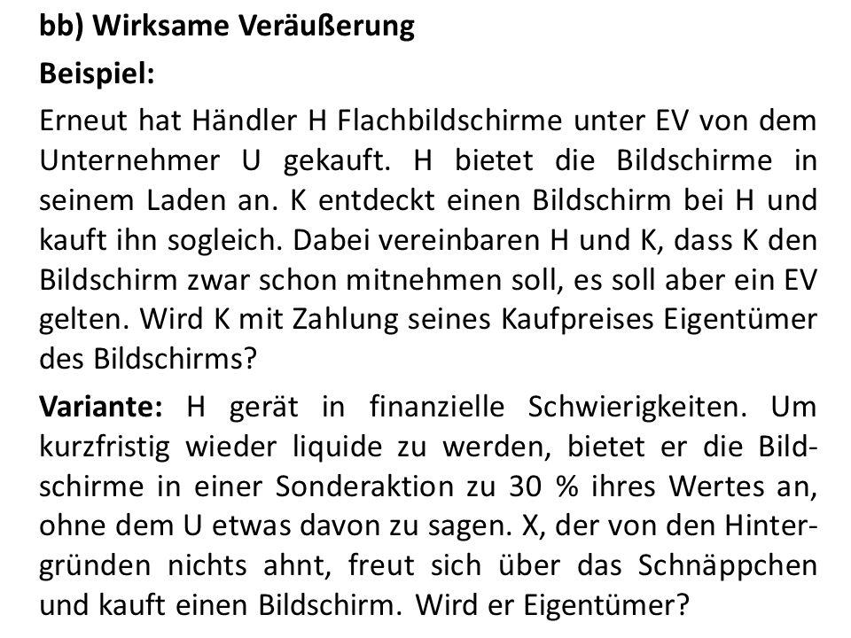 bb) Wirksame Veräußerung Beispiel: Erneut hat Händler H Flachbildschirme unter EV von dem Unternehmer U gekauft.