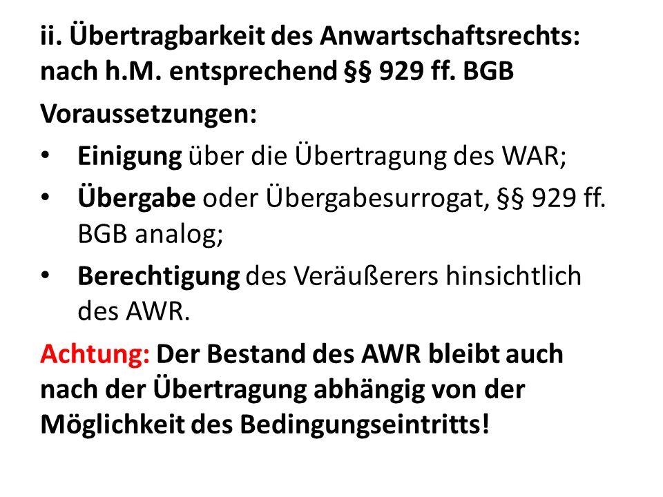 ii. Übertragbarkeit des Anwartschaftsrechts: nach h.M. entsprechend §§ 929 ff. BGB Voraussetzungen: Einigung über die Übertragung des WAR; Übergabe od