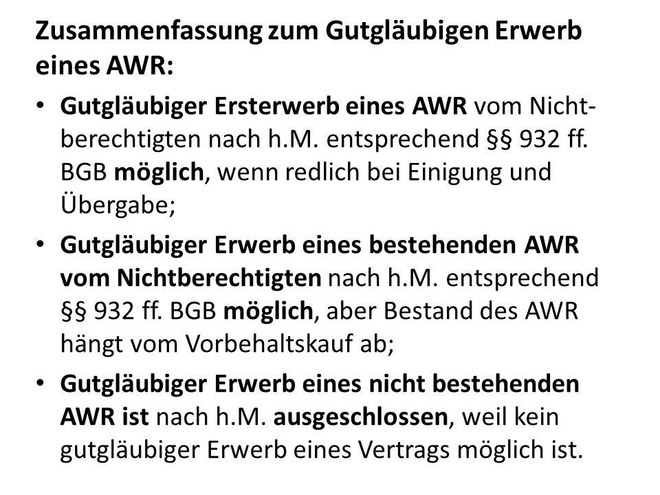 Zusammenfassung zum Gutgläubigen Erwerb eines AWR: Gutgläubiger Ersterwerb eines AWR vom Nicht- berechtigten nach h.M. entsprechend §§ 932 ff. BGB mög