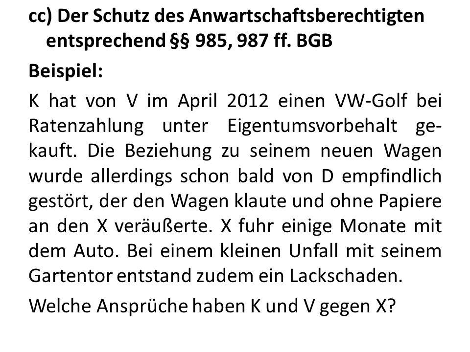 cc) Der Schutz des Anwartschaftsberechtigten entsprechend §§ 985, 987 ff. BGB Beispiel: K hat von V im April 2012 einen VW-Golf bei Ratenzahlung unter