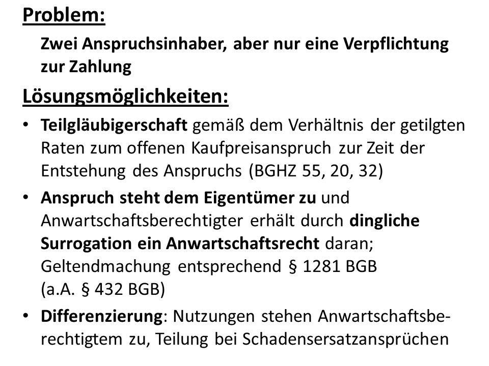 Problem: Zwei Anspruchsinhaber, aber nur eine Verpflichtung zur Zahlung Lösungsmöglichkeiten: Teilgläubigerschaft gemäß dem Verhältnis der getilgten Raten zum offenen Kaufpreisanspruch zur Zeit der Entstehung des Anspruchs (BGHZ 55, 20, 32) Anspruch steht dem Eigentümer zu und Anwartschaftsberechtigter erhält durch dingliche Surrogation ein Anwartschaftsrecht daran; Geltendmachung entsprechend § 1281 BGB (a.A.